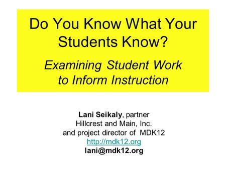 Do You Know What Your Students Know? Examining Student Work to Inform Instruction Lani Seikaly, partner Hillcrest and Main, Inc. and project director of.