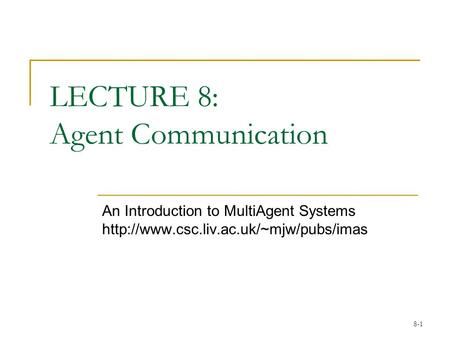 8-1 LECTURE 8: Agent Communication An Introduction to MultiAgent Systems