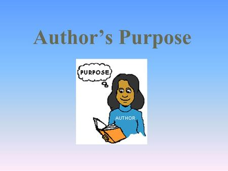 Author's Purpose. What is the purpose? Did you know that everything you read has a purpose? When an author writes something (book, magazine, textbook,