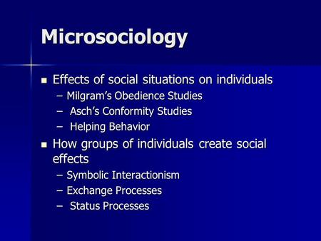 Microsociology Effects of social situations on individuals Effects of social situations on individuals –Milgram's Obedience Studies – Asch's Conformity.