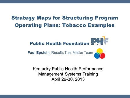 Strategy Maps for Structuring Program Operating Plans: Tobacco Examples Public Health Foundation Paul Epstein, Results That Matter Team Kentucky Public.