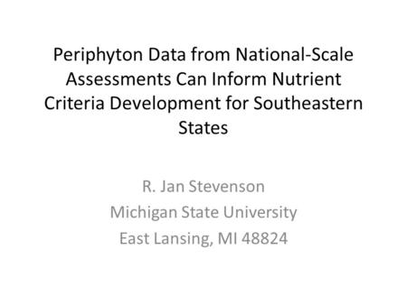 Periphyton Data from National-Scale Assessments Can Inform Nutrient Criteria Development for Southeastern States R. Jan Stevenson Michigan State University.