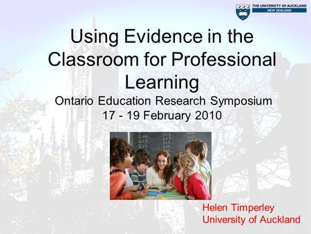 Using Evidence in the Classroom for Professional Learning Ontario Education Research Symposium 17 - 19 February 2010 Helen Timperley University of Auckland.
