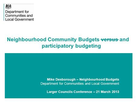 1 Mike Desborough – Neighbourhood Budgets Department for Communities and Local Government Larger Councils Conference – 21 March 2013 Neighbourhood Community.