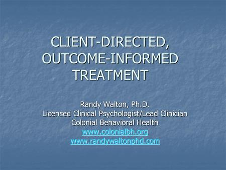 CLIENT-DIRECTED, OUTCOME-INFORMED TREATMENT Randy Walton, Ph.D. Licensed Clinical Psychologist/Lead Clinician Colonial Behavioral Health www.colonialbh.org.
