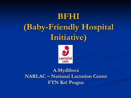 BFHI (Baby-Friendly Hospital Initiative) A.Mydlilová NARLAC – National Lactation Centre FTN Krč Prague.