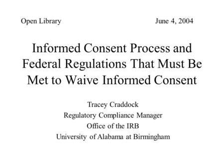 Open Library 					June 4, 2004 Informed Consent Process and Federal Regulations That Must Be Met to Waive Informed Consent Tracey Craddock Regulatory Compliance.
