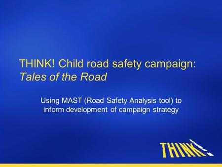 THINK! Child road safety campaign: Tales of the Road Using MAST (Road Safety Analysis tool) to inform development of campaign strategy.