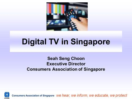 We hear, we inform, we educate, we protect Digital TV in Singapore Seah Seng Choon Executive Director Consumers Association of Singapore.