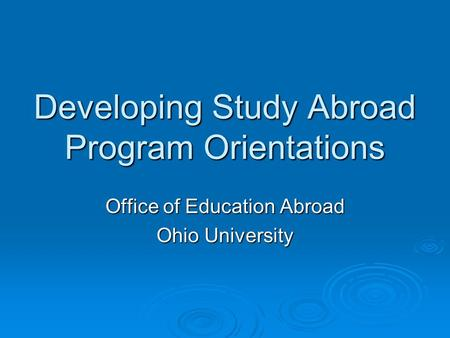 Developing Study Abroad Program Orientations Office of Education Abroad Ohio University.
