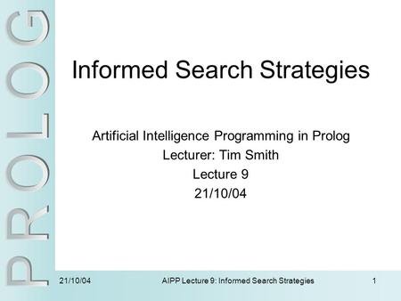 21/10/04 AIPP Lecture 9: Informed Search Strategies1 Informed Search Strategies Artificial Intelligence Programming in Prolog Lecturer: Tim Smith Lecture.
