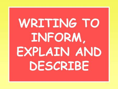 WRITING TO INFORM, EXPLAIN AND DESCRIBE. Inform Your aim is to tell the reader about something or someone. Try to make it interesting and give new or.