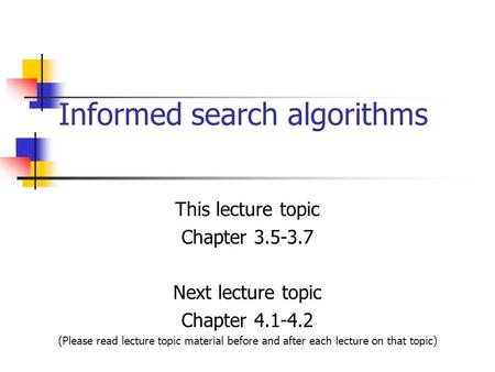 Informed search algorithms This lecture topic Chapter 3.5-3.7 Next lecture topic Chapter 4.1-4.2 (Please read lecture topic material before and after each.