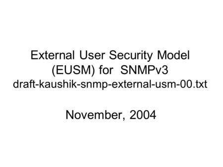 External User Security Model (EUSM) for SNMPv3 draft-kaushik-snmp-external-usm-00.txt November, 2004.