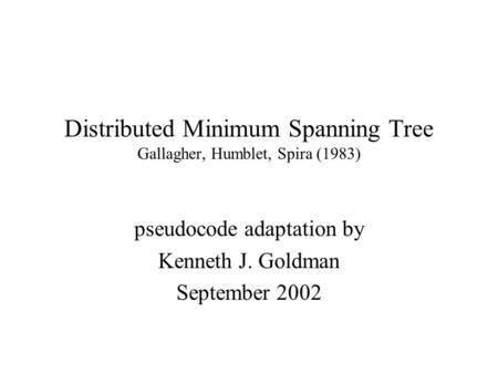 Distributed Minimum Spanning Tree Gallagher, Humblet, Spira (1983) pseudocode adaptation by Kenneth J. Goldman September 2002.