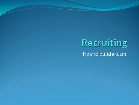 Recruiting How to build a team