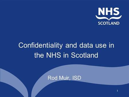 1 Confidentiality and data use in the NHS in Scotland Rod Muir, ISD.