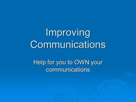 Improving Communications Help for you to OWN your communications.