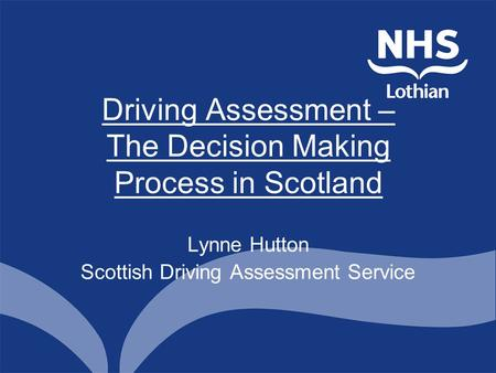 Driving Assessment – The Decision Making Process in Scotland Lynne Hutton Scottish Driving Assessment Service.