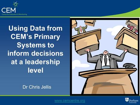 Using Data from CEM's Primary Systems to inform decisions at a leadership level Dr Chris Jellis www.cemcentre.org.