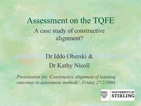 Assessment on the TQFE A case study of constructive alignment? Dr Iddo Oberski & Dr Kathy Nicoll Presentation for 'Constructive alignment of learning outcomes.