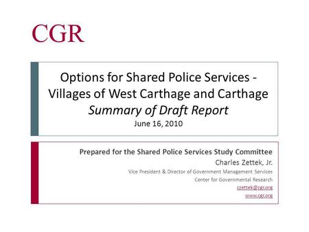 CGR Prepared for the Shared Police Services Study Committee Charles Zettek, Jr. Vice President & Director of Government Management Services Center for.