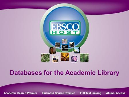 Online Databases for Academic Libraries Databases for the Academic Library Academic Search Premier Business Source Premier Full Text Linking Alumni Access.