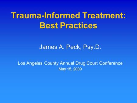 Trauma-Informed Treatment: Best Practices James A. Peck, Psy.D. Los Angeles County Annual Drug Court Conference May 15, 2009.