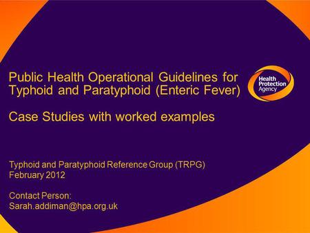 Public Health Operational Guidelines for Typhoid and Paratyphoid (Enteric Fever) Case Studies with worked examples Typhoid and Paratyphoid Reference Group.