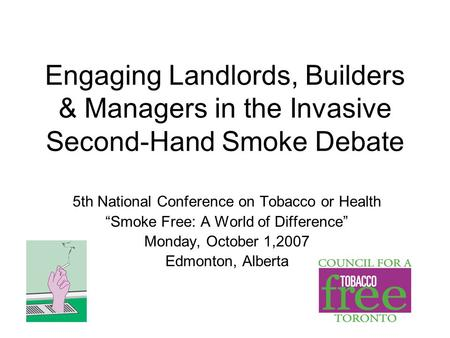 "Engaging Landlords, Builders & Managers in the Invasive Second-Hand Smoke Debate 5th National Conference on Tobacco or Health ""Smoke Free: A World of Difference"""