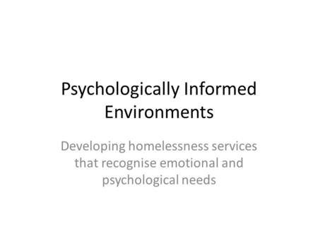 Psychologically Informed Environments Developing homelessness services that recognise emotional and psychological needs.