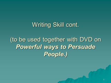 1 Writing Skill cont. (to be used together with DVD on Powerful ways to Persuade People.)