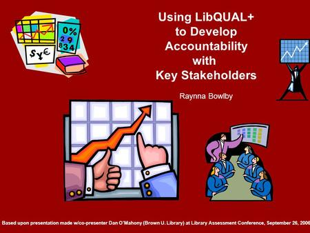 Using LibQUAL+ to Develop Accountability with Key Stakeholders Raynna Bowlby Based upon presentation made w/co-presenter Dan O'Mahony (Brown U. Library)