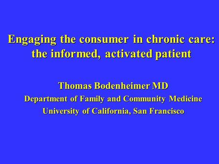 Engaging the consumer in chronic care: the informed, activated patient Thomas Bodenheimer MD Department of Family and Community Medicine University of.