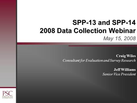 SPP-13 and SPP-14 2008 Data Collection Webinar May 15, 2008 Craig Wiles Consultant for Evaluation and Survey Research Jeff Williams Senior Vice President.