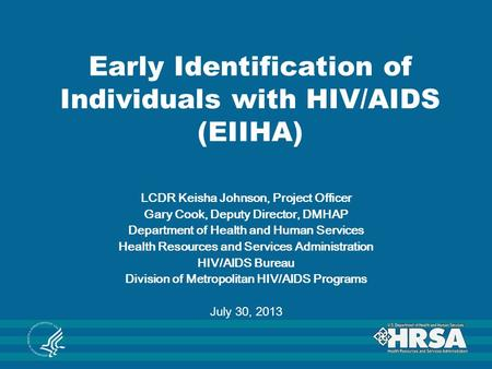 Early Identification of Individuals with HIV/AIDS (EIIHA) LCDR Keisha Johnson, Project Officer Gary Cook, Deputy Director, DMHAP Department of Health and.