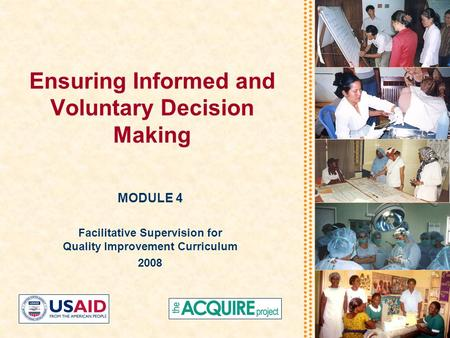Ensuring Informed and Voluntary Decision Making MODULE 4 Facilitative Supervision for Quality Improvement Curriculum 2008.