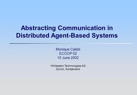 Abstracting Communication in Distributed Agent-Based Systems Monique Calisti ECOOP 02 10 June 2002 Whitestein Technologies AG Zürich, Switzerland.