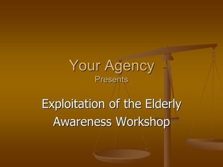 Your Agency Presents Exploitation of the Elderly Awareness Workshop.