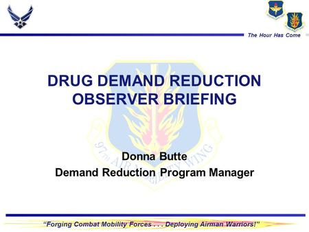 """Forging Combat Mobility Forces... Deploying Airman Warriors!"" The Hour Has Come DRUG DEMAND REDUCTION OBSERVER BRIEFING Donna Butte Demand Reduction Program."