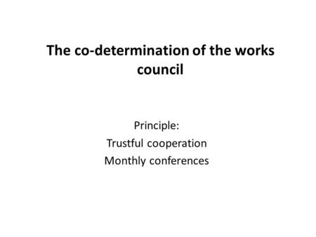 The co-determination of the works council Principle: Trustful cooperation Monthly conferences.