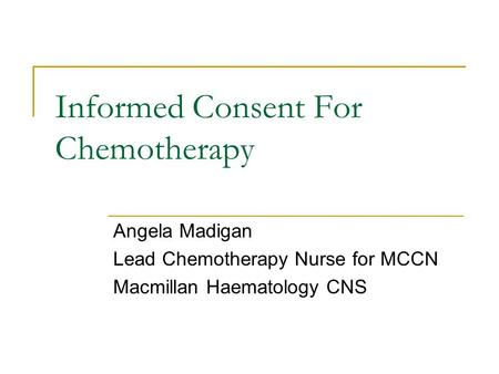 Informed Consent For Chemotherapy Angela Madigan Lead Chemotherapy Nurse for MCCN Macmillan Haematology CNS.