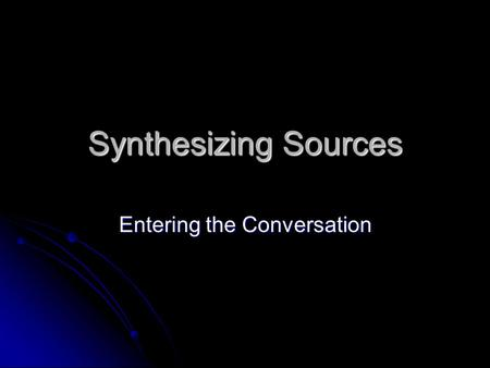 Synthesizing Sources Entering the Conversation. Thinking Develop your own informed opinion, a measured response that considers multiple perspectives and.