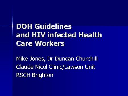 DOH Guidelines and HIV infected Health Care Workers Mike Jones, Dr Duncan Churchill Claude Nicol Clinic/Lawson Unit RSCH Brighton.