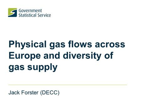Physical gas flows across Europe and diversity of gas supply Jack Forster (DECC)