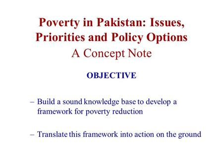 Poverty in Pakistan: Issues, Priorities and Policy Options A Concept Note OBJECTIVE –Build a sound knowledge base to develop a framework for poverty reduction.