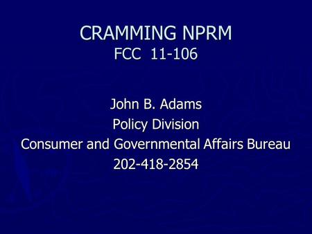 CRAMMING NPRM FCC 11-106 John B. Adams Policy Division Consumer and Governmental Affairs Bureau 202-418-2854.
