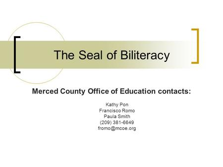 The Seal of Biliteracy Merced County Office of Education contacts: Kathy Pon Francisco Romo Paula Smith (209) 381-6649