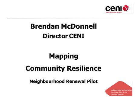 Brendan McDonnell Director CENI Mapping Community Resilience Neighbourhood Renewal Pilot.