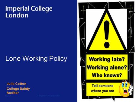 © Imperial College LondonPage 1 Lone Working Policy Julia Cotton College Safety Auditor.